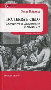 Foto Cover di Tra terra e cielo. La preghiera di Gesù sacerdote (Giovanni 17), Libro di Oscar Battaglia, edito da Cittadella