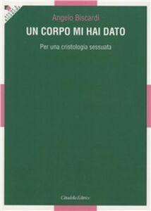 Foto Cover di Un corpo mi hai dato. Per una cristologia sessuata, Libro di Angelo Biscardi, edito da Cittadella