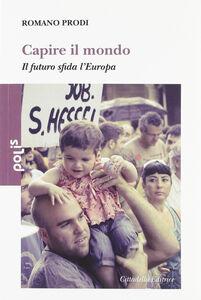 Foto Cover di Capire il mondo. Il futuro sfida l'Europa, Libro di Romano Prodi, edito da Cittadella