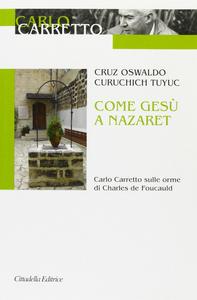 Libro Come Gesù a Nazaret. Carlo Carretto sulle orme di Charles de Foucauld Cruz O. Curuchich Tuyuc