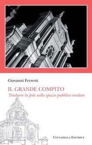Libro Il «grande compito». Tradurre la fede nello spazio pubblico secolare Giovanni Ferretti
