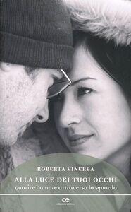 Foto Cover di Alla luce dei tuoi occhi. Guarire l'amore attraverso lo sguardo, Libro di Roberta Vinerba, edito da Cittadella