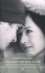 Libro Alla luce dei tuoi occhi. Guarire l'amore attraverso lo sguardo Roberta Vinerba