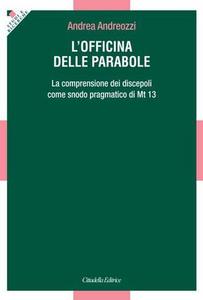 Libro L' officina delle parabole. La comprensione dei discepoli come snodo pragmatico di Mt. 13 Andrea Andreozzi