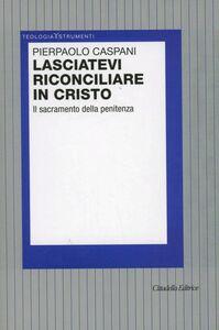Foto Cover di Lasciatevi riconciliare in Cristo. Il sacramento della penitenza, Libro di Pierpaolo Caspani, edito da Cittadella