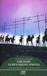Libro Liberare la relazione umana. Camminando s'apre cammino Arturo Paoli
