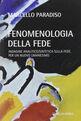 Fenomenologia della fede. Indagine analitico/sintetica sulla fede, per un nuovo umanesimo