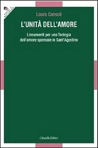 Libro L' unità dell'amore. Lineamenti per una teologia dell'amore sponsale in sant'Agostino Laura Consoli