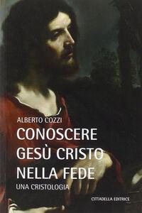 Libro Conoscere Gesù Cristo nella fede. Una cristologia Alberto Cozzi