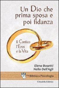 Libro Un Dio che prima sposa e poi fidanza. Il Cantico, l'Eros e la Vita Elena Bosetti , Nello Dell'Agli
