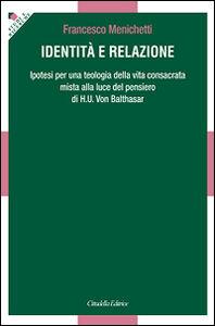 Libro Identità e relazione. Ipotesi per una teologia della vita consacrata mista alla luce del pensiero di H. U. Von Balthasar Francesco Menichetti