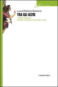 Foto Cover di Tra gli altri. «Chiesa in uscita». Appunti teologici di un fedele laico, Libro di  edito da Cittadella