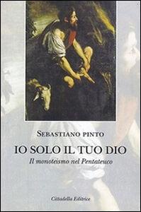 Libro Io solo il tuo Dio. Il monoteismo nel Pentateuco Sebastiano Pinto