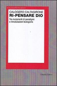Foto Cover di Ri-pensare Dio. Tra mutamenti di paradigmi e rimodulazioni teologiche, Libro di Calogero Caltagirone, edito da Cittadella