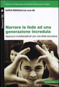 Foto Cover di Narrare la fede ad una generazione incredula. Approcci multidisciplinari per una sfida educativa, Libro di  edito da Cittadella