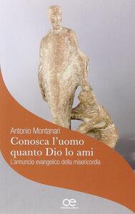 Libro Conosca l'uomo quanto dio lo ami Antonio Montanari