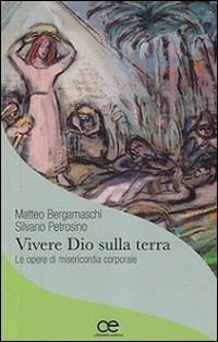 Vivere Dio sulla terra. Le opere di misericordia corporale - Bergamaschi Matteo Petrosino Silvano - wuz.it