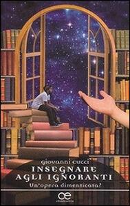 Foto Cover di Insegnare agli ignoranti. Un'opera dimenticata?, Libro di Giovanni Cucci, edito da Cittadella