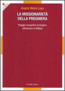 Libro La missionarietà della preghiera. Viaggio esegetico-teologico attraverso la Bibbia Angela M. Lupo