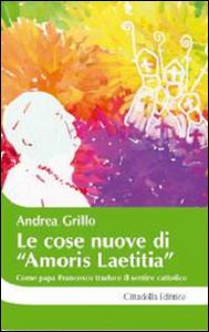 Libro Le cose nuove di «Amoris laetitia». Come papa Francesco traduce il sentire cattolico Andrea Grillo