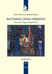 Battesimo, dono e perdono. Psicanalisi e teologia sul Vangelo di Luca.pdf