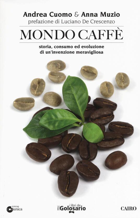 Mondo caffé. Storia, consumo ed evoluzione di un'invenzione meravigliosa - Andrea Cuomo,Anna Muzio - copertina