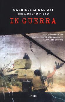 In guerra. Vita e battaglie del fotoreporter sopravvissuto a un razzo dell'Isis - Gabriele Micalizzi,Moreno Pisto - copertina