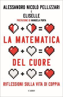 La matematica del cuore. Riflessioni sulla vita di coppia - Alessandro Nicolò Pellizzari,Eliselle - copertina