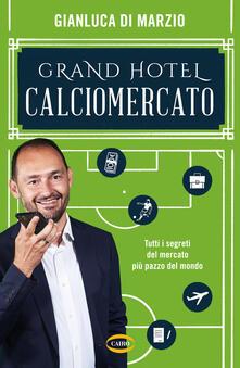 Grand hotel calciomercato. Tutti i segreti del mercato più pazzo del mondo - Gianluca Di Marzio - copertina