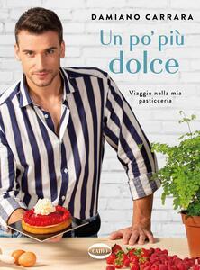 Libro Un po' più dolce. Viaggio nella mia pasticceria Damiano Carrara