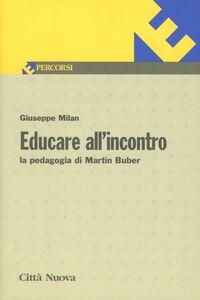 Foto Cover di Educare all'incontro. La pedagogia di Martin Buber. Vol. 96, Libro di Giuseppe Milan, edito da Città Nuova