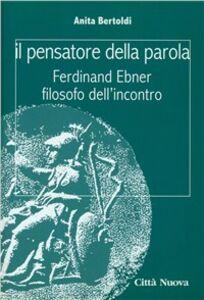 Foto Cover di Il pensatore della parola. Ferdinand Ebner filosofo dell'incontro, Libro di Anita Bertoldi, edito da Città Nuova