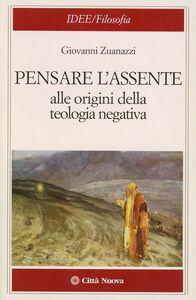 Libro Pensare l'assente. Alle origini della teologia negativa Giovanni Zuanazzi