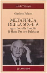 Libro Metafisica della soglia. Sguardo sulla filosofia di Hans Urs von Balthasar Gianluca Falconi