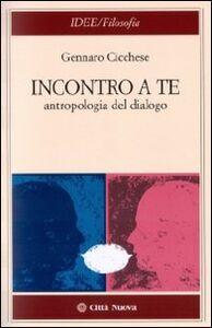 Libro Incontro a te. Antropologia del dialogo Gennaro Cicchese