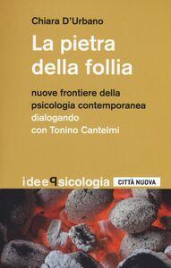 Libro La pietra della follia. Nuove frontiere della psicologia contemporanea. Dialogo con Tonino Cantelmi Chiara D'Urbano