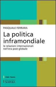 Libro La politica inframondiale. Le relazioni internazionali nell'era post-globale Pasquale Ferrara