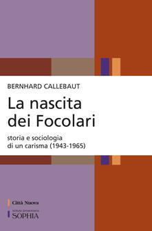 La nascita dei Focolari. Storia e sociologia di un carisma (1943-1965) - Bernhard Callebaut - copertina