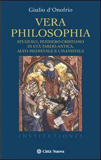 Vera philosophia. Studi sul pensiero cristiano in età tardo-antica, alto-medievale e umanistica