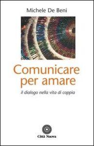 Libro Comunicare per amare. Il dialogo nella vita di coppia Michele De Beni