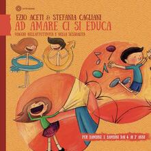 Ad amare ci si educa. Viaggio nellaffettività e nella sessualità. Per bambine e bambini daI 4 ai 6 anni.pdf