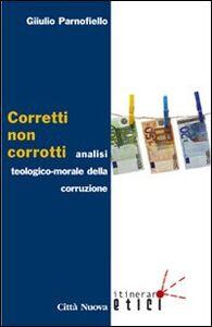 Foto Cover di Corretti, non corrotti. Analisi teologico-morale della corruzione, Libro di Giulio Parnofiello, edito da Città Nuova