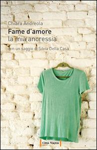 Libro Fame d'amore. La mia anoressia Chiara Andreola