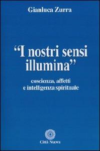 Libro I nostri sensi illumina. Coscienza, affetti e sensi spirituali Gianluca Zurra