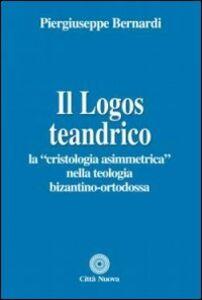 Libro Il logos teandrico. La «cristologia asimmetrica» nella teologia bizantino-ortodossa Piergiuseppe Bernardi
