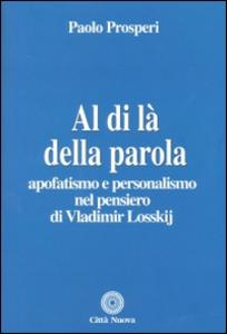 Libro Al di là della parola. Apofatismo e personalismo nel pensiero di Vladmir Losskij Paolo Prosperi