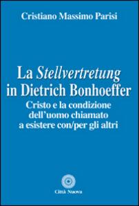 Libro La Stellvertretung in Dietrich Bonhoeffer. Cristo e la condizione dell'uomo chiamato a esistere con/per gli altri Cristiano Massimo Parisi