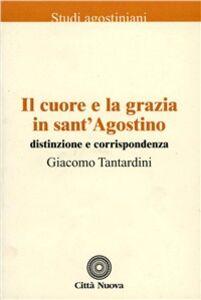 Libro Il cuore e la grazia in sant'Agostino. Distinzione e corrispondenza Giacomo Tantardini