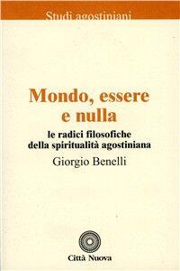 Libro Mondo, essere e nulla. Le radici filosofiche della spiritualità agostiniana Giorgio Benelli