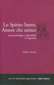 Libro Lo Spirito Santo, amore che unisce. Pneumatologia e spiritualità in Agostino Nello Cipriani